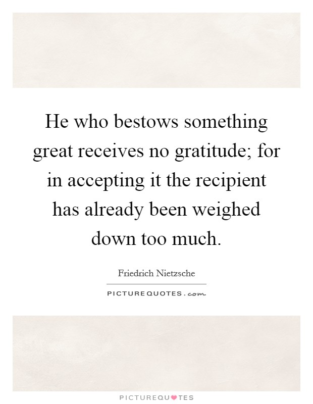 He who bestows something great receives no gratitude; for in accepting it the recipient has already been weighed down too much Picture Quote #1