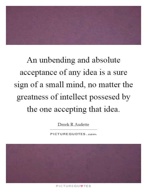 An unbending and absolute acceptance of any idea is a sure sign of a small mind, no matter the greatness of intellect possesed by the one accepting that idea Picture Quote #1