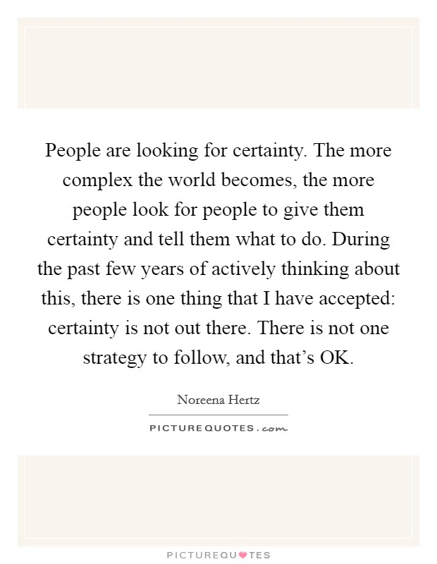 People are looking for certainty. The more complex the world becomes, the more people look for people to give them certainty and tell them what to do. During the past few years of actively thinking about this, there is one thing that I have accepted: certainty is not out there. There is not one strategy to follow, and that's OK Picture Quote #1