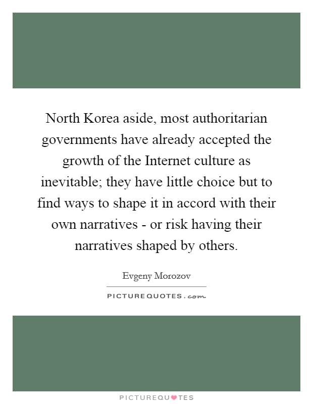 North Korea aside, most authoritarian governments have already accepted the growth of the Internet culture as inevitable; they have little choice but to find ways to shape it in accord with their own narratives - or risk having their narratives shaped by others Picture Quote #1