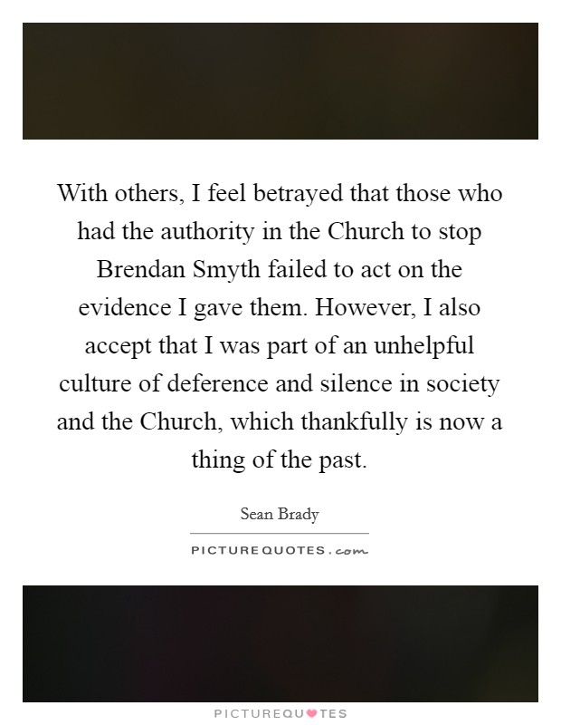 With others, I feel betrayed that those who had the authority in the Church to stop Brendan Smyth failed to act on the evidence I gave them. However, I also accept that I was part of an unhelpful culture of deference and silence in society and the Church, which thankfully is now a thing of the past Picture Quote #1