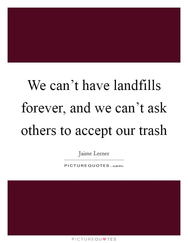 We can't have landfills forever, and we can't ask others to accept our trash Picture Quote #1