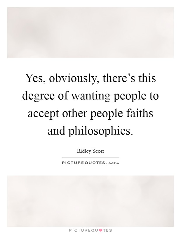 Yes, obviously, there's this degree of wanting people to accept other people faiths and philosophies Picture Quote #1