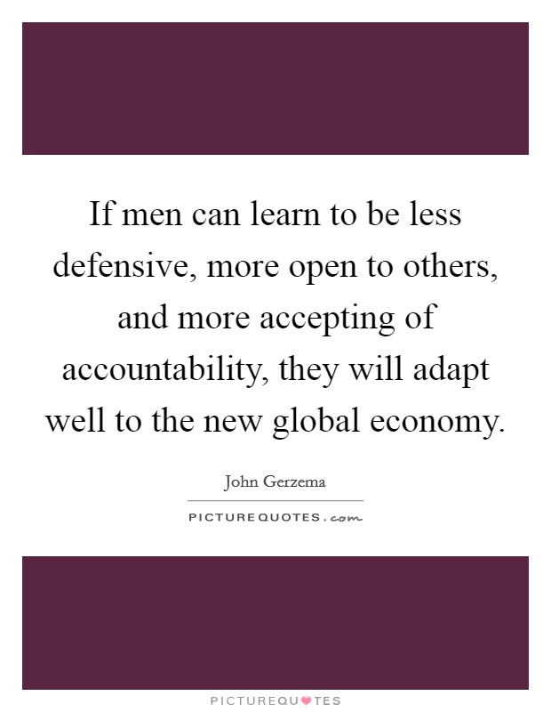 If men can learn to be less defensive, more open to others, and more accepting of accountability, they will adapt well to the new global economy Picture Quote #1
