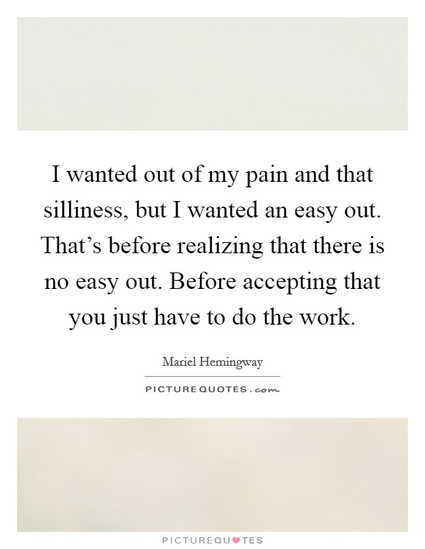 I wanted out of my pain and that silliness, but I wanted an easy out. That's before realizing that there is no easy out. Before accepting that you just have to do the work Picture Quote #1