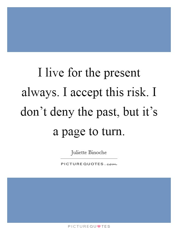 I live for the present always. I accept this risk. I don't deny the past, but it's a page to turn Picture Quote #1