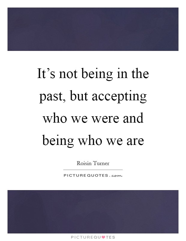 It's not being in the past, but accepting who we were and being who we are Picture Quote #1