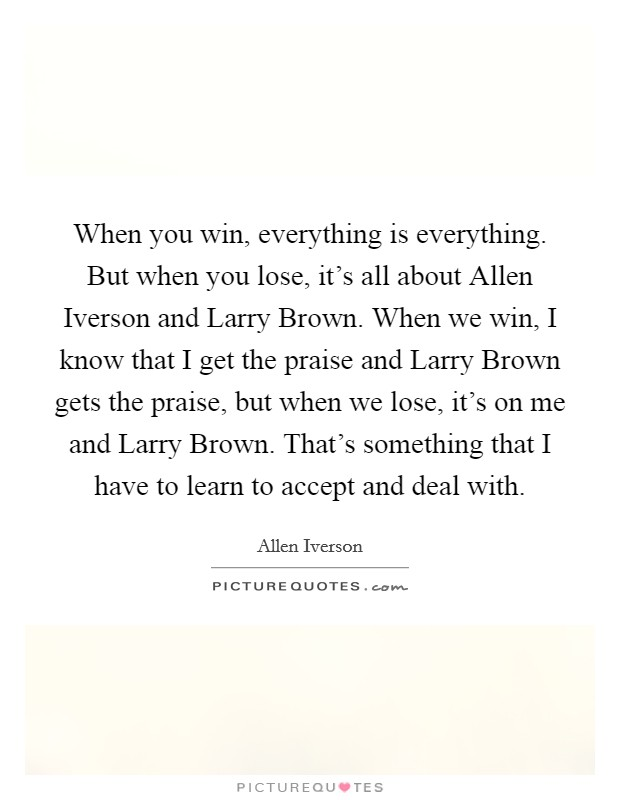 When you win, everything is everything. But when you lose, it's all about Allen Iverson and Larry Brown. When we win, I know that I get the praise and Larry Brown gets the praise, but when we lose, it's on me and Larry Brown. That's something that I have to learn to accept and deal with Picture Quote #1