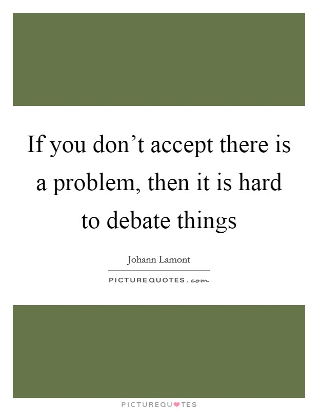 If you don't accept there is a problem, then it is hard to debate things Picture Quote #1
