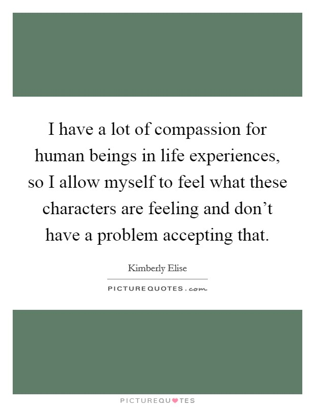 I have a lot of compassion for human beings in life experiences, so I allow myself to feel what these characters are feeling and don't have a problem accepting that Picture Quote #1