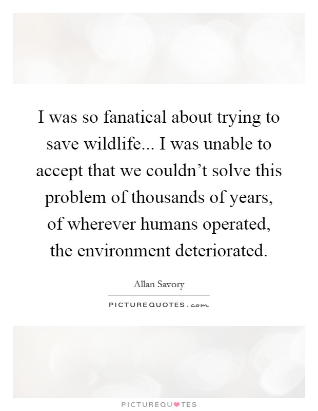 I was so fanatical about trying to save wildlife... I was unable to accept that we couldn't solve this problem of thousands of years, of wherever humans operated, the environment deteriorated Picture Quote #1