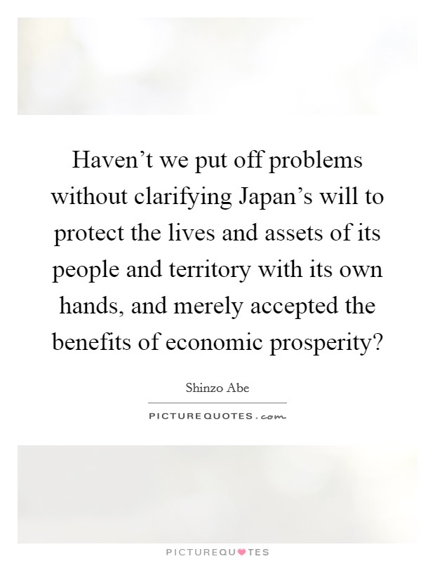 Haven't we put off problems without clarifying Japan's will to protect the lives and assets of its people and territory with its own hands, and merely accepted the benefits of economic prosperity? Picture Quote #1