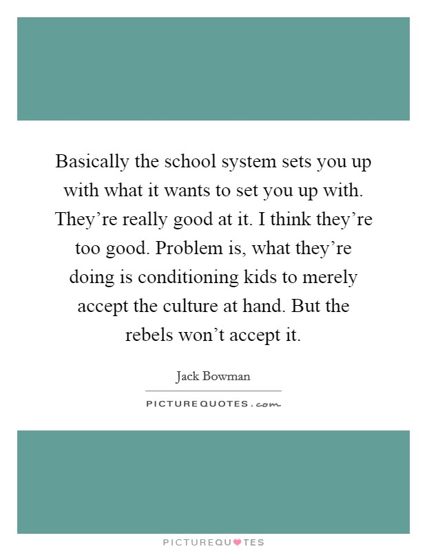 Basically the school system sets you up with what it wants to set you up with. They're really good at it. I think they're too good. Problem is, what they're doing is conditioning kids to merely accept the culture at hand. But the rebels won't accept it Picture Quote #1