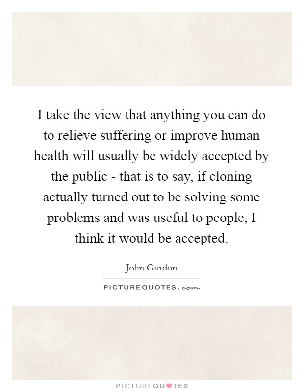 I take the view that anything you can do to relieve suffering or improve human health will usually be widely accepted by the public - that is to say, if cloning actually turned out to be solving some problems and was useful to people, I think it would be accepted Picture Quote #1