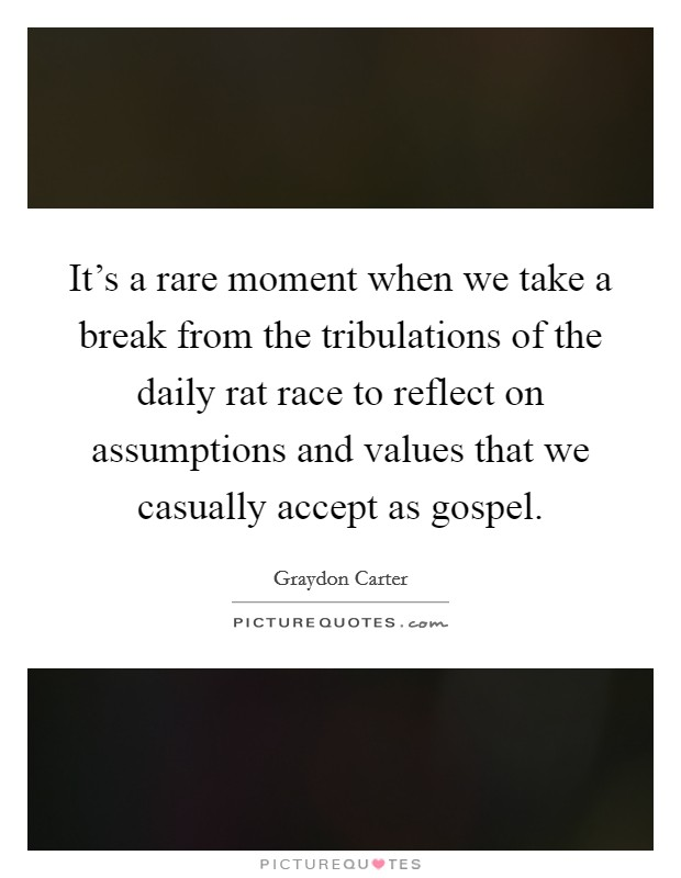 It's a rare moment when we take a break from the tribulations of the daily rat race to reflect on assumptions and values that we casually accept as gospel Picture Quote #1