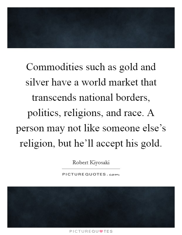 Commodities such as gold and silver have a world market that transcends national borders, politics, religions, and race. A person may not like someone else's religion, but he'll accept his gold Picture Quote #1