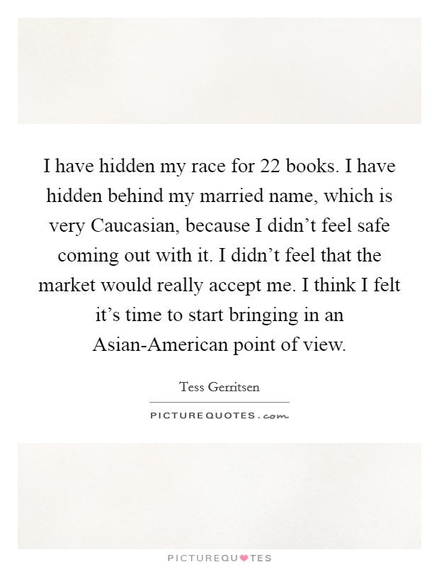 I have hidden my race for 22 books. I have hidden behind my married name, which is very Caucasian, because I didn't feel safe coming out with it. I didn't feel that the market would really accept me. I think I felt it's time to start bringing in an Asian-American point of view Picture Quote #1