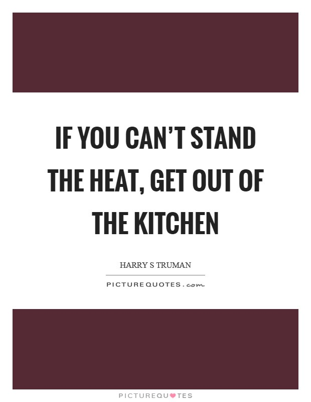If you can't stand the heat, get out of the kitchen Picture Quote #1