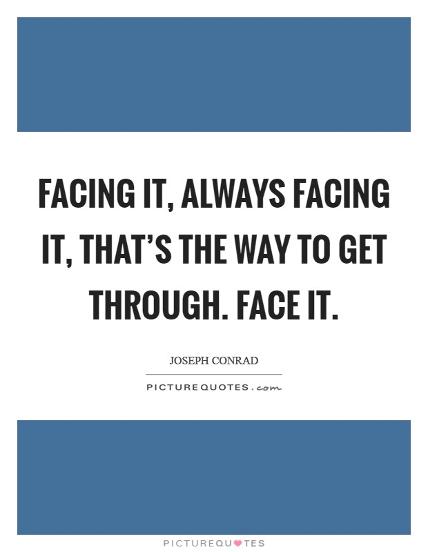 Facing it, always facing it, that's the way to get through. Face it Picture Quote #1