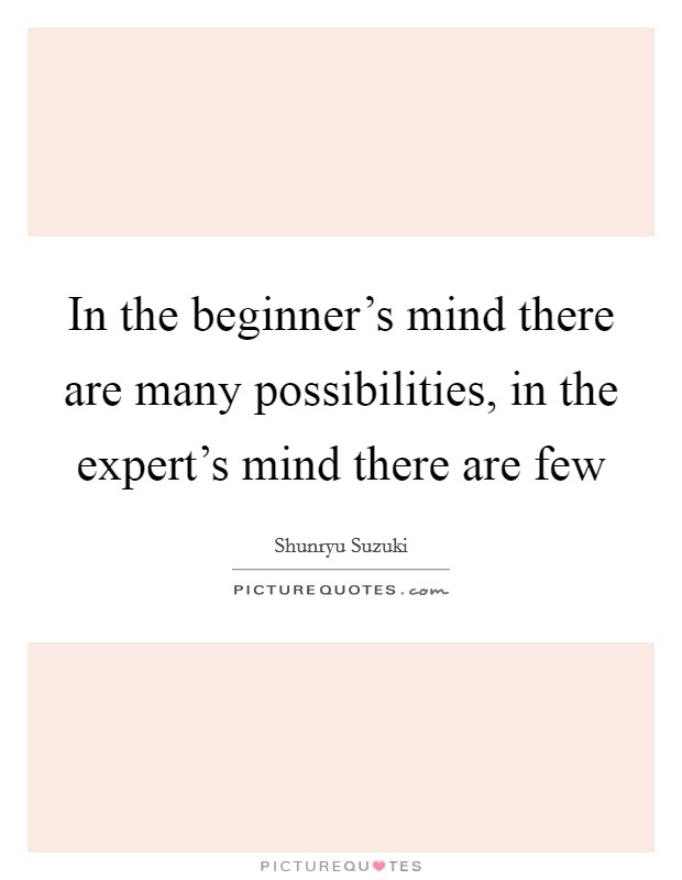 In the beginner's mind there are many possibilities, in the expert's mind there are few Picture Quote #1