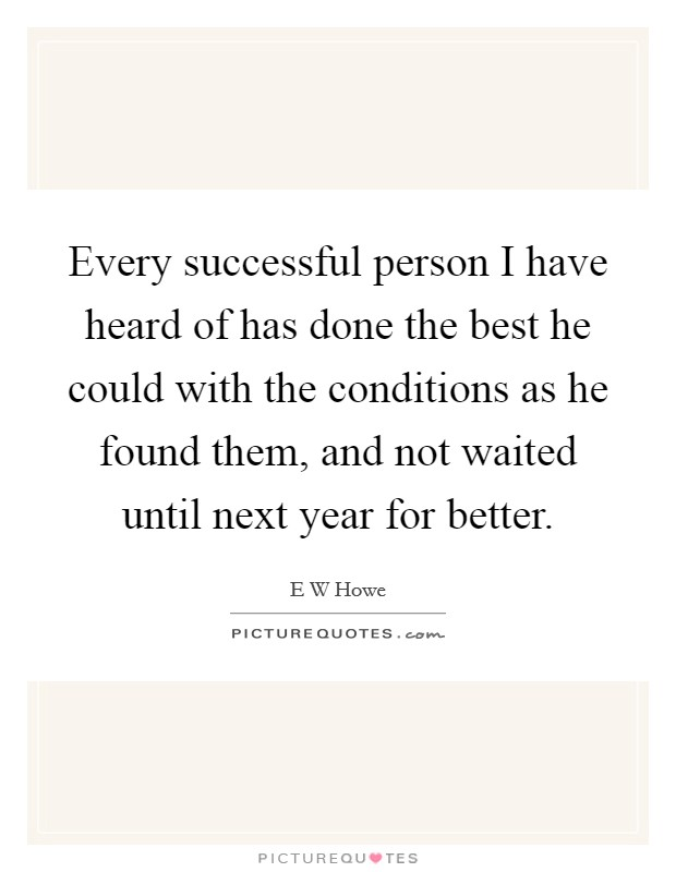 Every successful person I have heard of has done the best he could with the conditions as he found them, and not waited until next year for better Picture Quote #1