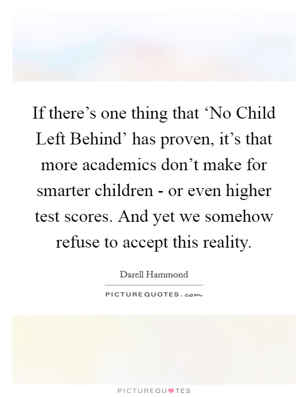 If there's one thing that 'No Child Left Behind' has proven, it's that more academics don't make for smarter children - or even higher test scores. And yet we somehow refuse to accept this reality Picture Quote #1