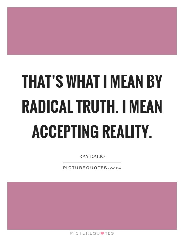 That's what I mean by radical truth. I mean accepting reality Picture Quote #1