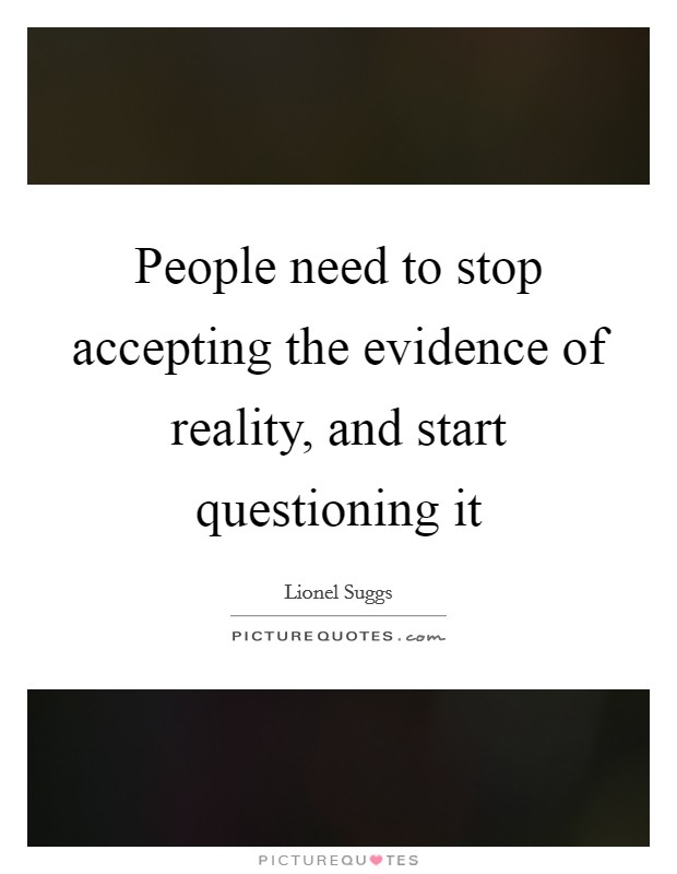 People need to stop accepting the evidence of reality, and start questioning it Picture Quote #1