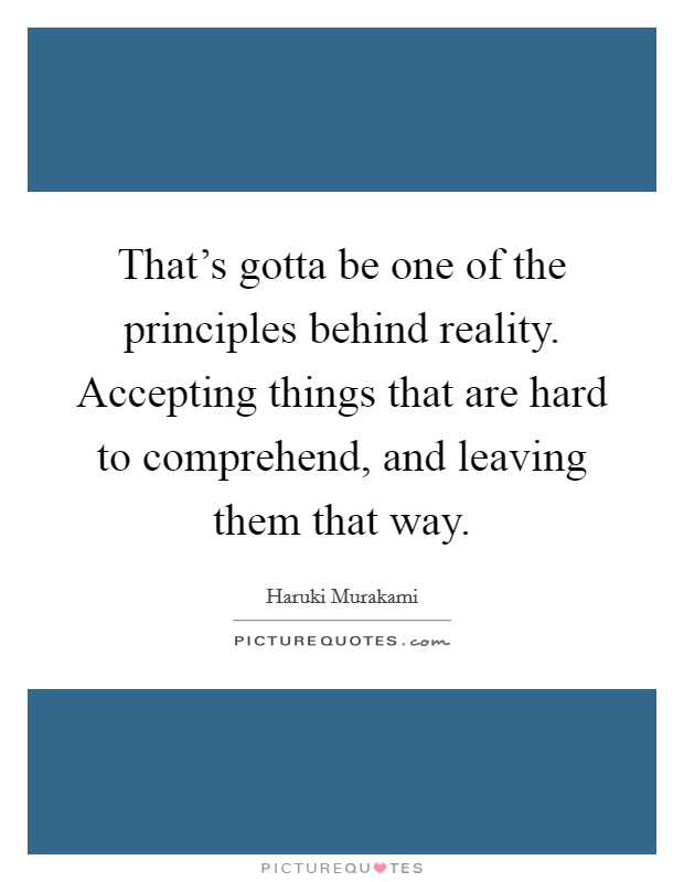 That's gotta be one of the principles behind reality. Accepting things that are hard to comprehend, and leaving them that way Picture Quote #1
