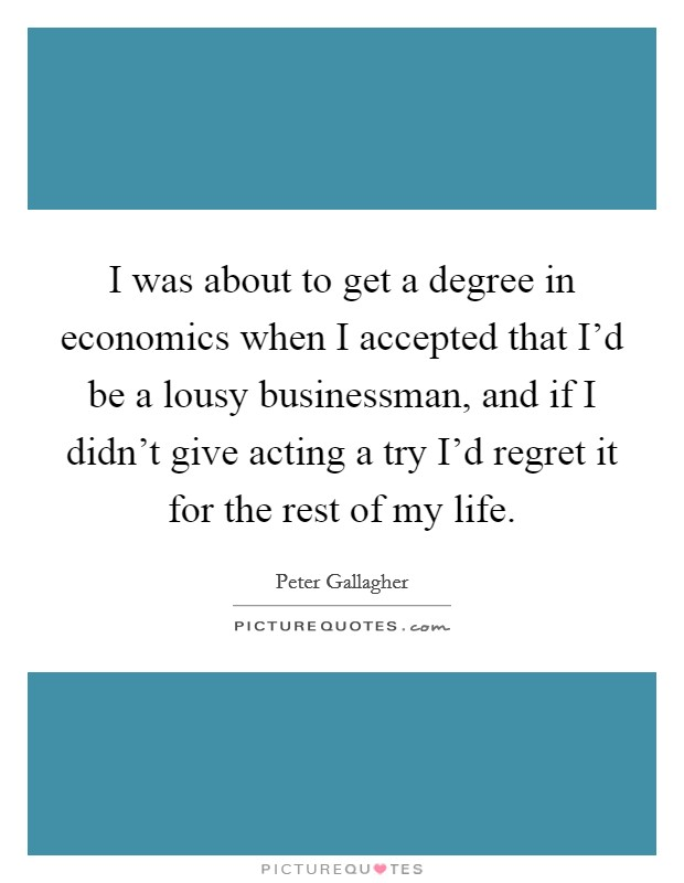 I was about to get a degree in economics when I accepted that I'd be a lousy businessman, and if I didn't give acting a try I'd regret it for the rest of my life Picture Quote #1