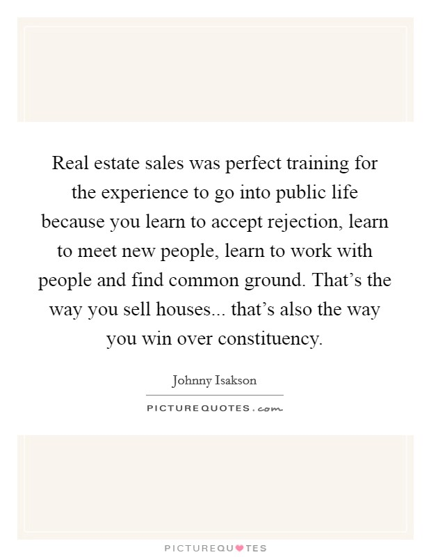 Real estate sales was perfect training for the experience to go into public life because you learn to accept rejection, learn to meet new people, learn to work with people and find common ground. That's the way you sell houses... that's also the way you win over constituency Picture Quote #1