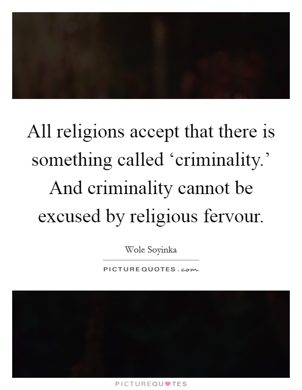 All religions accept that there is something called 'criminality.' And criminality cannot be excused by religious fervour Picture Quote #1