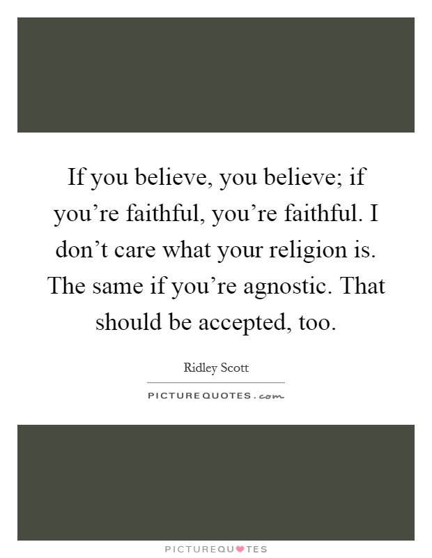 If you believe, you believe; if you're faithful, you're faithful. I don't care what your religion is. The same if you're agnostic. That should be accepted, too Picture Quote #1