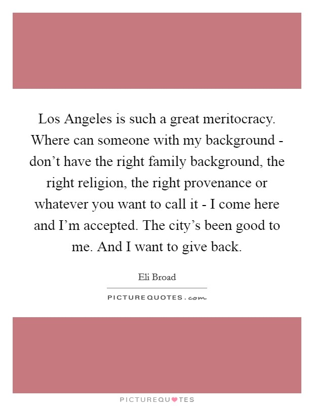 Los Angeles is such a great meritocracy. Where can someone with my background - don't have the right family background, the right religion, the right provenance or whatever you want to call it - I come here and I'm accepted. The city's been good to me. And I want to give back Picture Quote #1