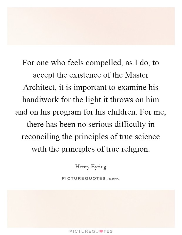 For one who feels compelled, as I do, to accept the existence of the Master Architect, it is important to examine his handiwork for the light it throws on him and on his program for his children. For me, there has been no serious difficulty in reconciling the principles of true science with the principles of true religion Picture Quote #1