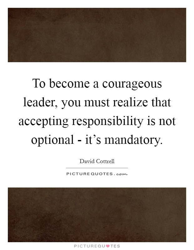 To become a courageous leader, you must realize that accepting responsibility is not optional - it's mandatory Picture Quote #1