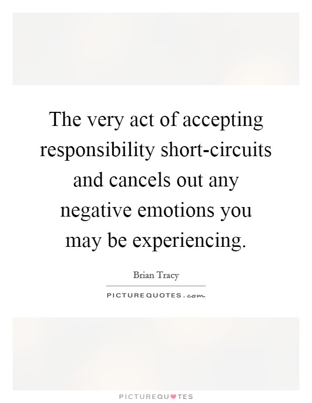 The very act of accepting responsibility short-circuits and cancels out any negative emotions you may be experiencing Picture Quote #1