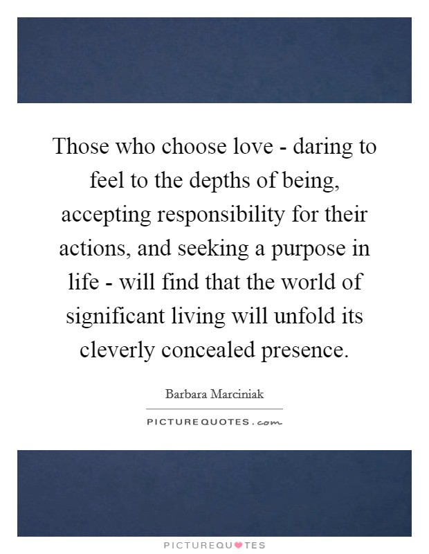Those who choose love - daring to feel to the depths of being, accepting responsibility for their actions, and seeking a purpose in life - will find that the world of significant living will unfold its cleverly concealed presence Picture Quote #1