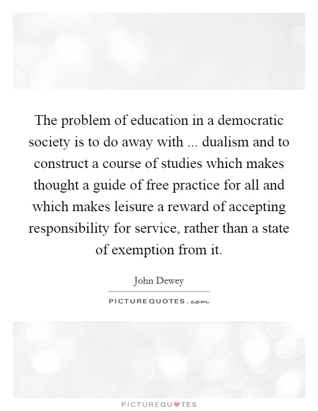 The problem of education in a democratic society is to do away with ... dualism and to construct a course of studies which makes thought a guide of free practice for all and which makes leisure a reward of accepting responsibility for service, rather than a state of exemption from it Picture Quote #1