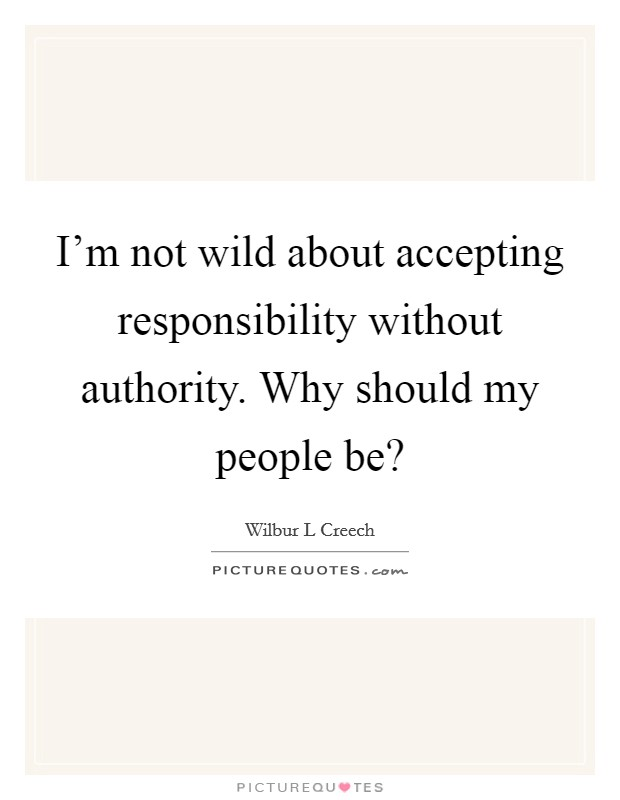 I'm not wild about accepting responsibility without authority. Why should my people be? Picture Quote #1
