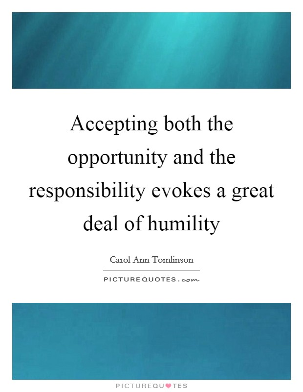 Accepting both the opportunity and the responsibility evokes a great deal of humility Picture Quote #1