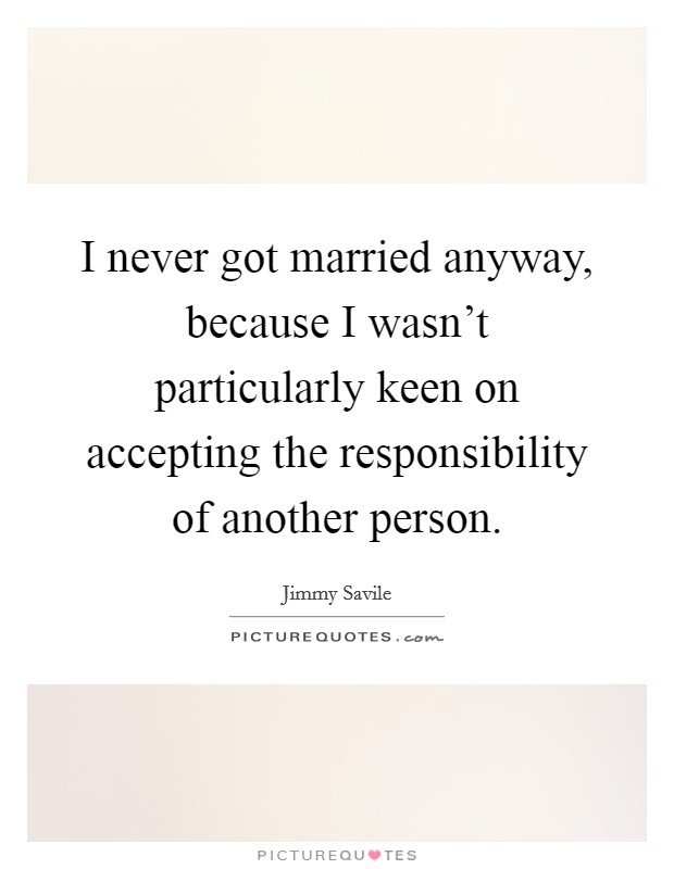 I never got married anyway, because I wasn't particularly keen on accepting the responsibility of another person Picture Quote #1