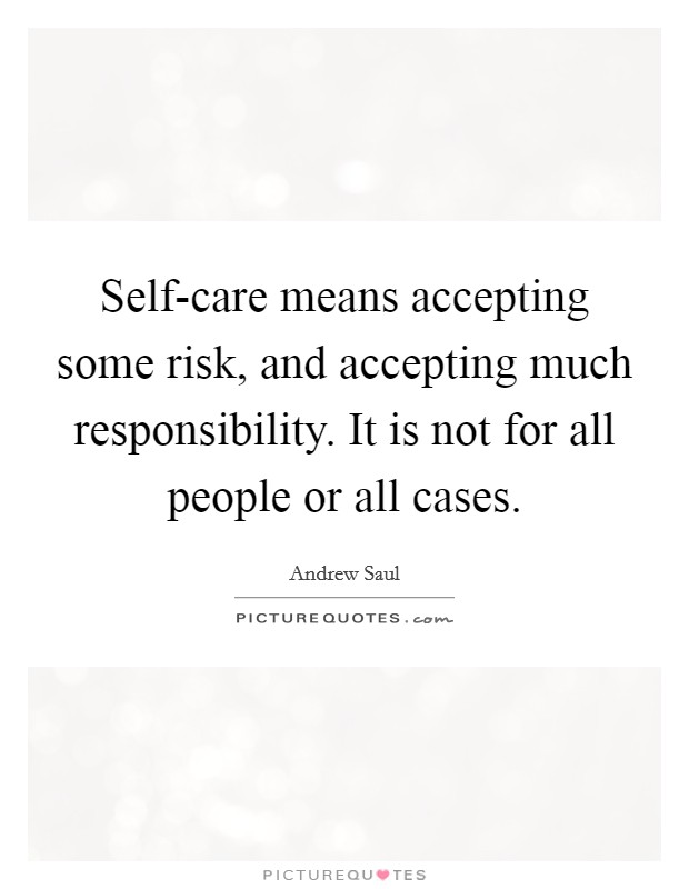 Self-care means accepting some risk, and accepting much responsibility. It is not for all people or all cases Picture Quote #1