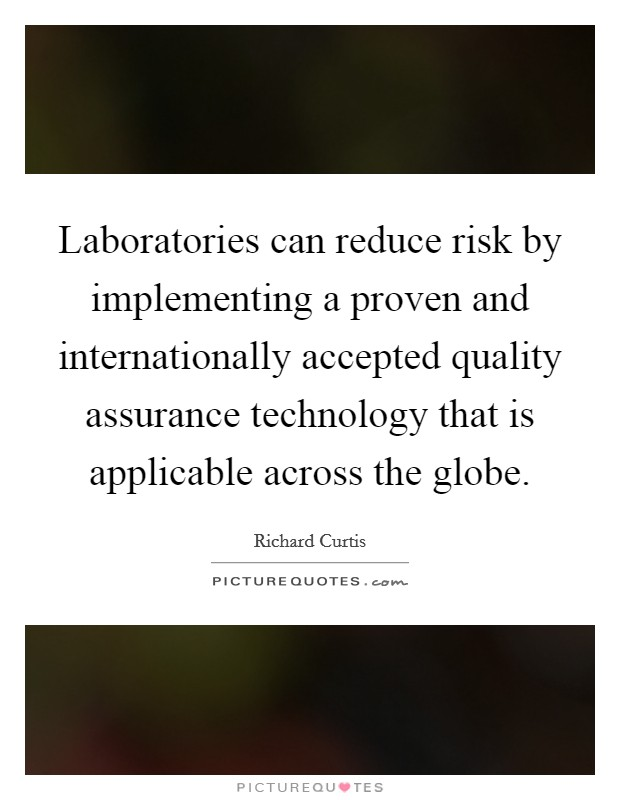 Laboratories can reduce risk by implementing a proven and internationally accepted quality assurance technology that is applicable across the globe Picture Quote #1