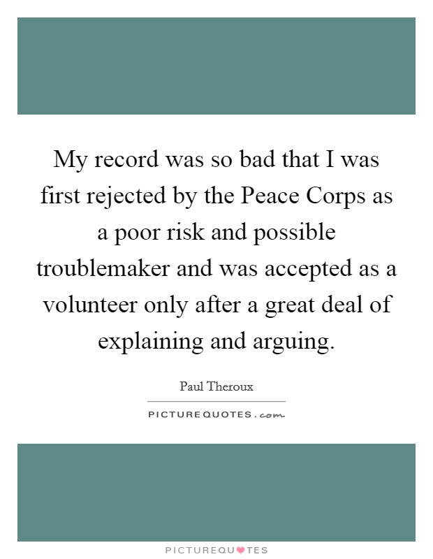 My record was so bad that I was first rejected by the Peace Corps as a poor risk and possible troublemaker and was accepted as a volunteer only after a great deal of explaining and arguing Picture Quote #1