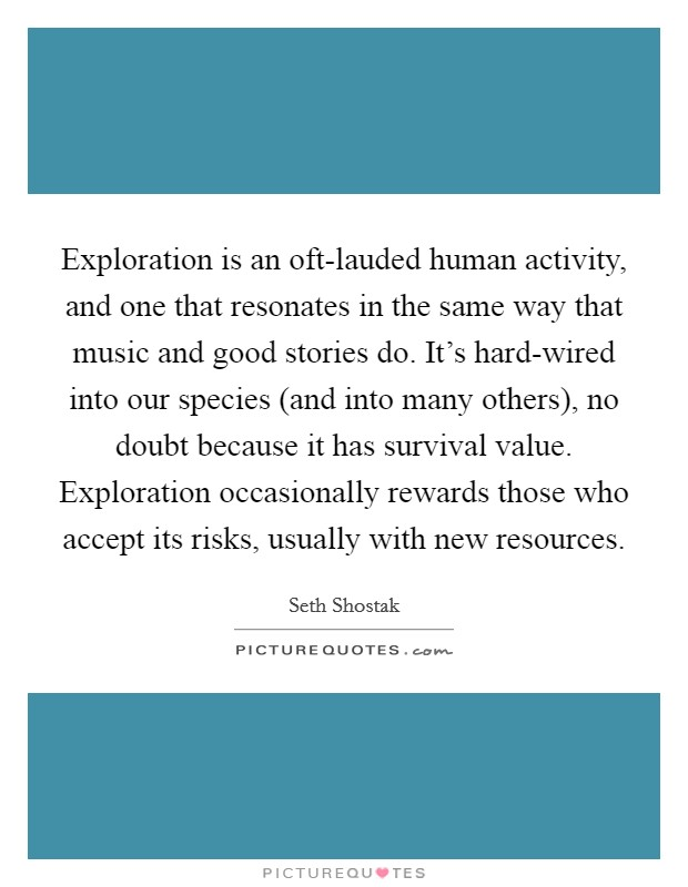 Exploration is an oft-lauded human activity, and one that resonates in the same way that music and good stories do. It's hard-wired into our species (and into many others), no doubt because it has survival value. Exploration occasionally rewards those who accept its risks, usually with new resources Picture Quote #1