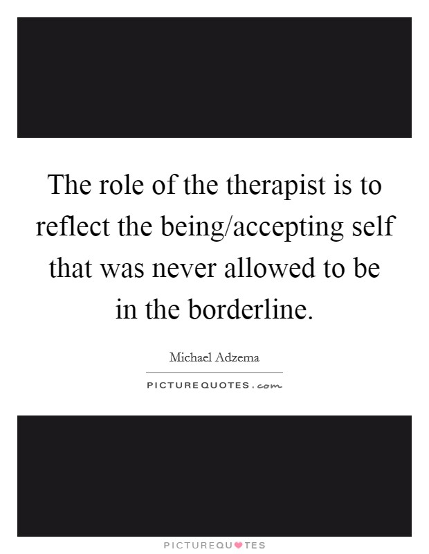 The role of the therapist is to reflect the being/accepting self that was never allowed to be in the borderline Picture Quote #1