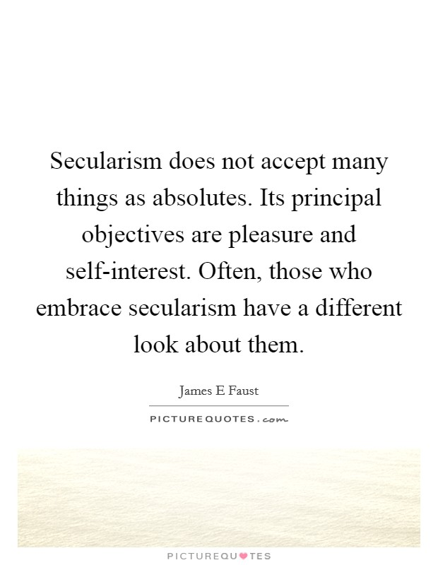 Secularism does not accept many things as absolutes. Its principal objectives are pleasure and self-interest. Often, those who embrace secularism have a different look about them Picture Quote #1