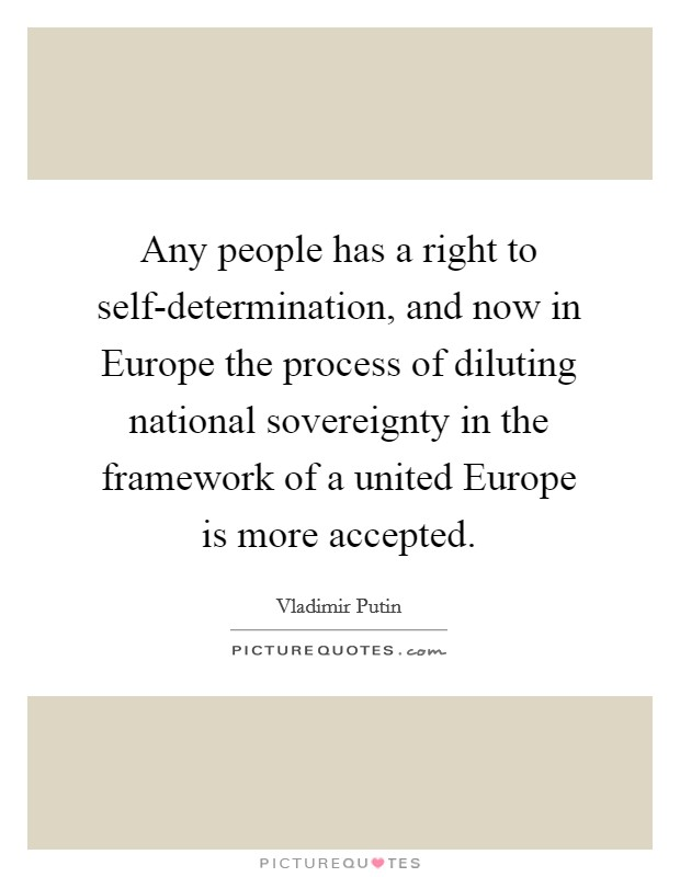 Any people has a right to self-determination, and now in Europe the process of diluting national sovereignty in the framework of a united Europe is more accepted Picture Quote #1