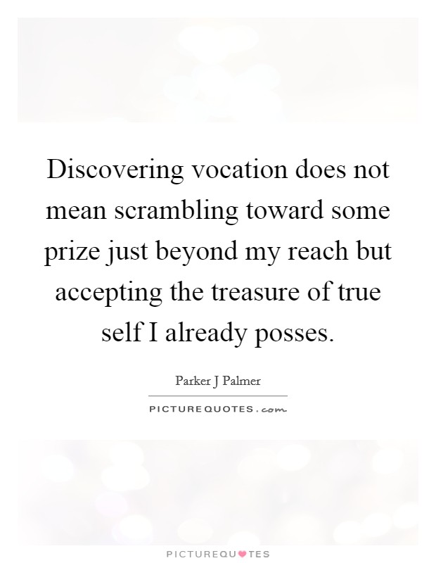 Discovering vocation does not mean scrambling toward some prize just beyond my reach but accepting the treasure of true self I already posses Picture Quote #1